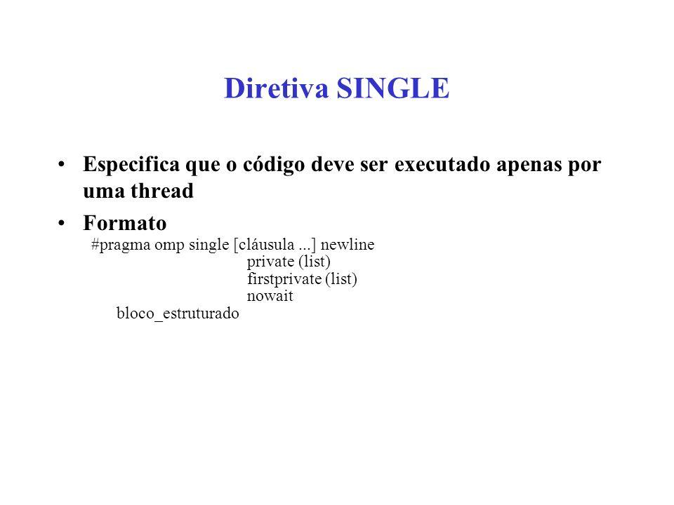 Diretiva SINGLE Especifica que o código deve ser executado apenas por uma thread. Formato. #pragma omp single [cláusula ...] newline.